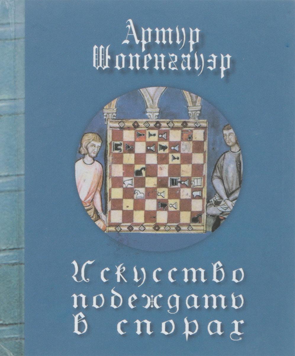 Артур Шопенгауэр Искусство побеждать в спорах