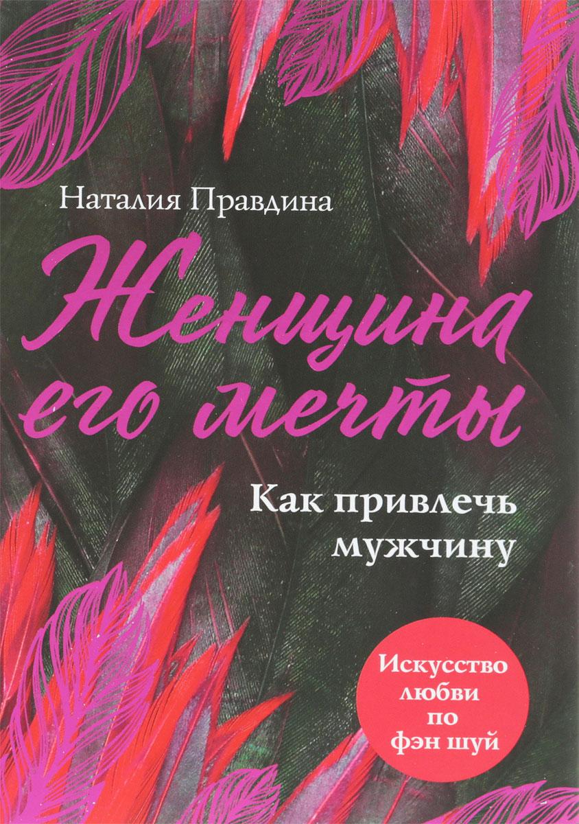 Женщина его мечты. Как привлечь мужчину | Правдина Наталия Борисовна