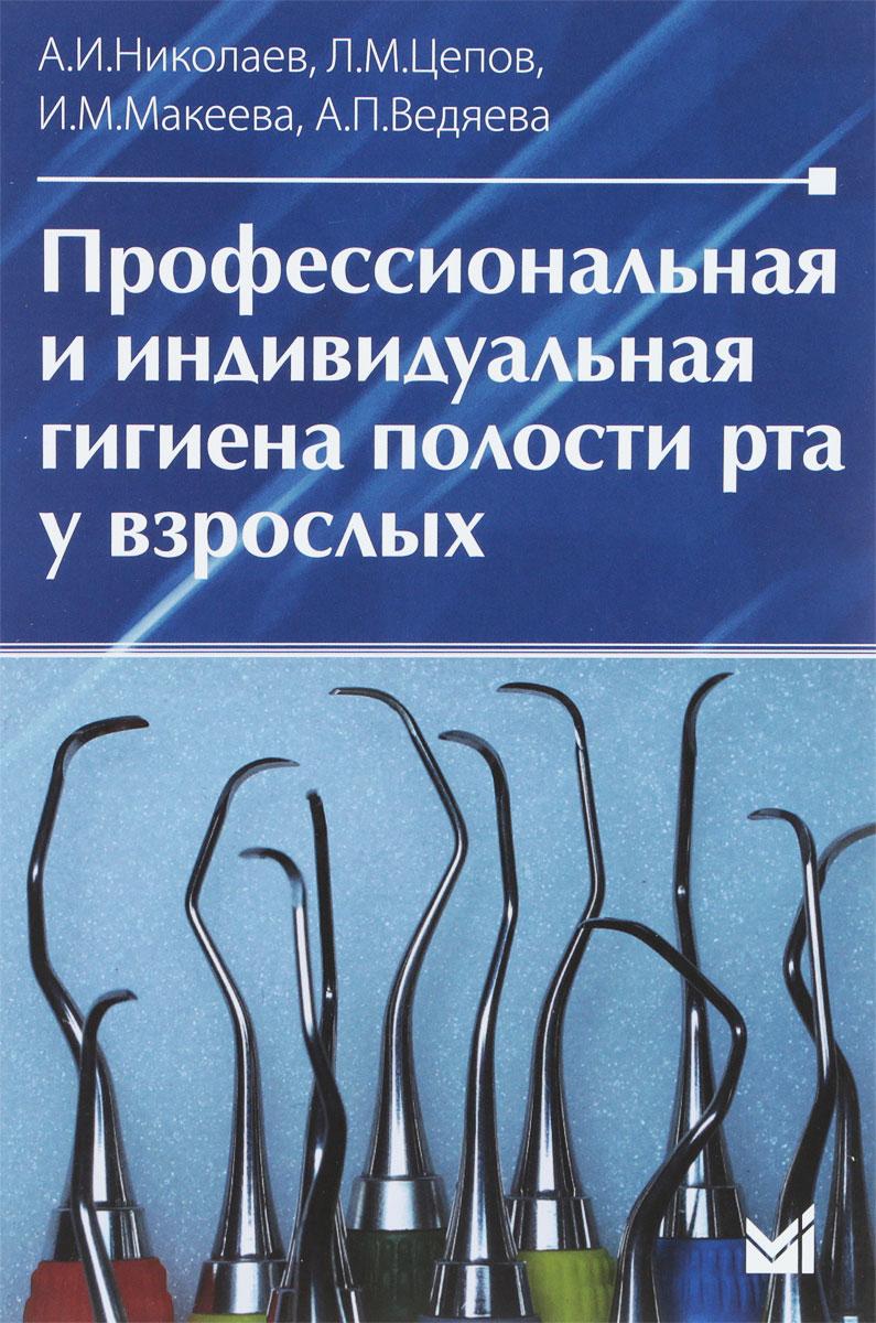 А. И. Николаев, Л. М. Цепов, И. М. Макеева, А. П. Ведяева Профессиональная и индивидуальная гигиена полости рта у взрослых