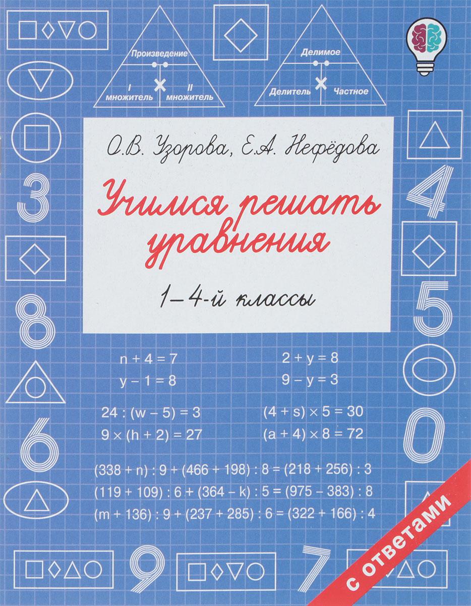 О. В. Узорова, Е. А. Нефедова Учимся решать уравнения. 1-4 классы
