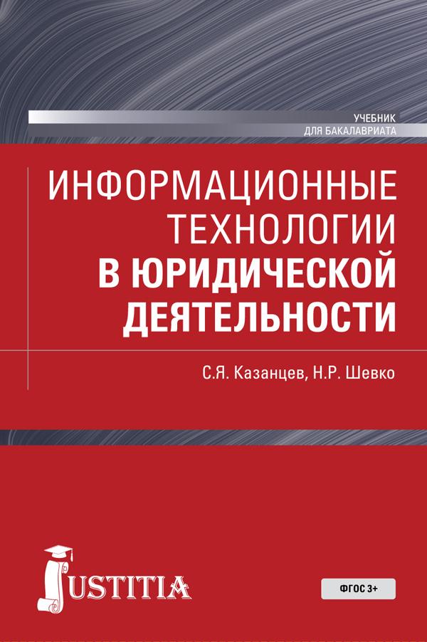 С. Я. Казанцев, Н. Р. Шевко Информационные технологии в юридической деятельности. Учебник