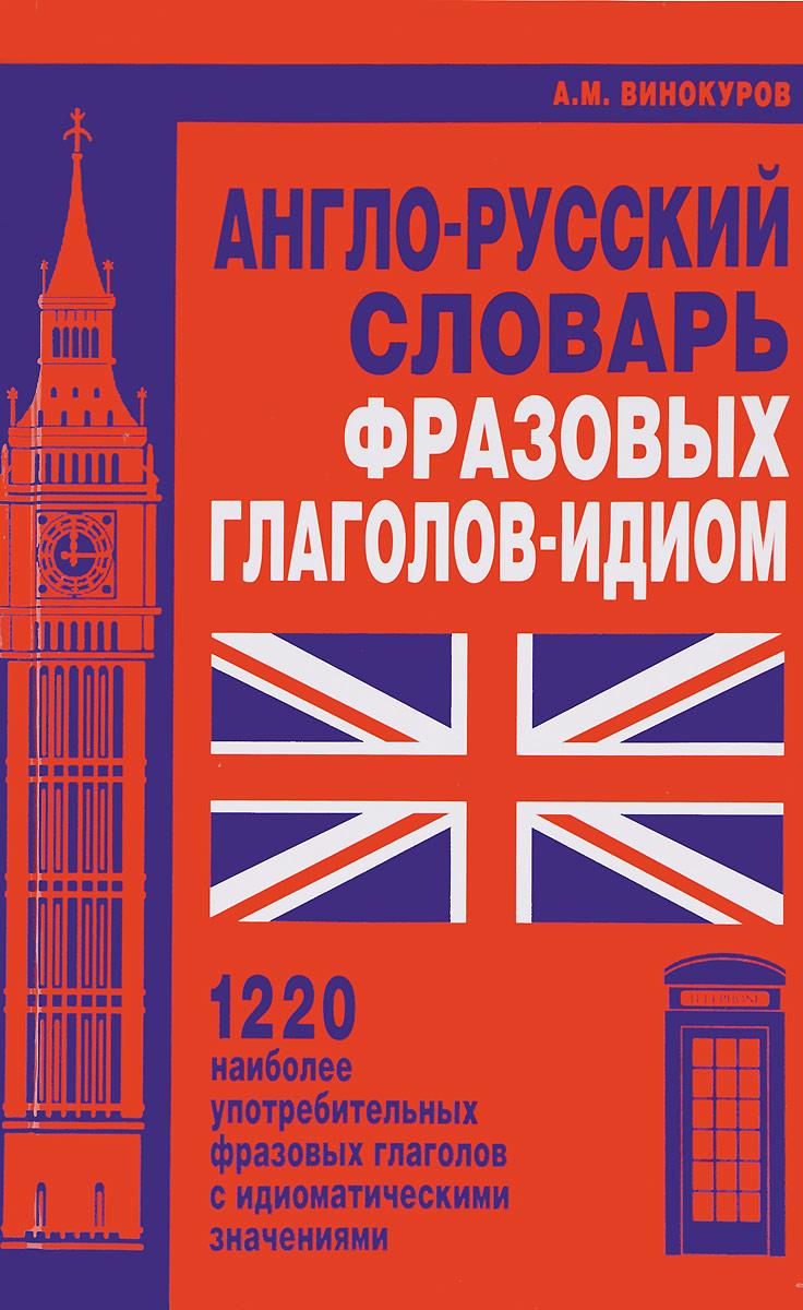 А. М. Винокуров Англо-русский словарь фразовых глаголов-идиом. 1220 наиболее употребительных фразовых глаголов