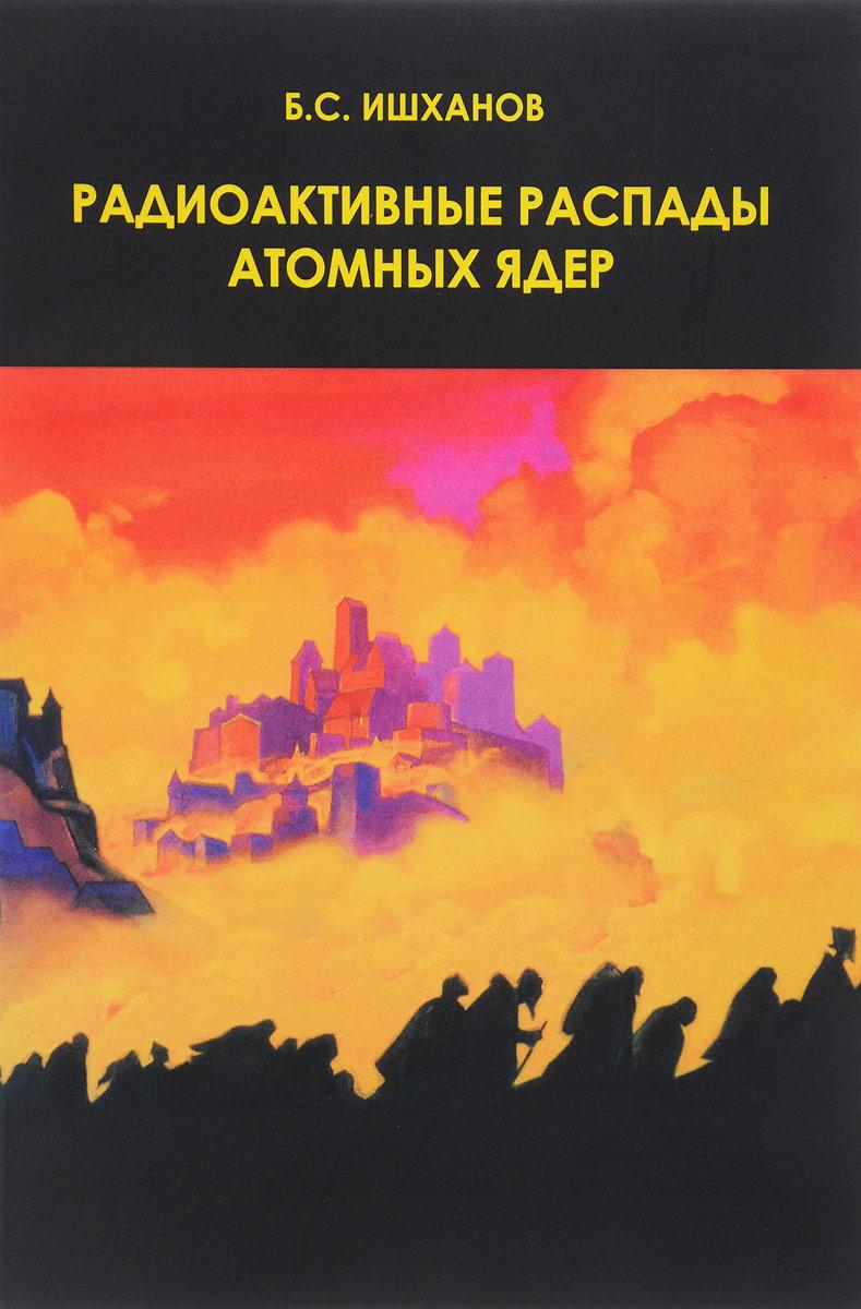 Б. С. Ишханов Радиоактивные распады атомных ядер. Учебное пособие актуальные вопросы политики кпсс учебное пособие