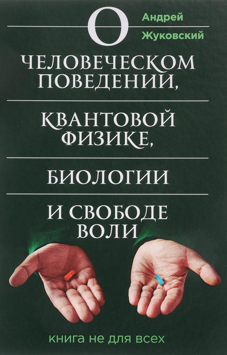 А. К. Жуковский О человеческом поведении, квантовой физике, биологии и свободе воли. Книга не для всех