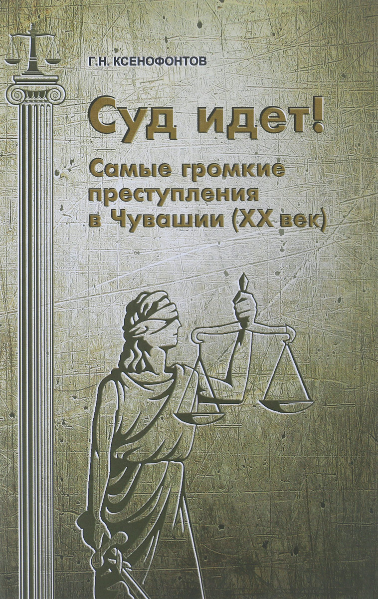 Г. Н. Ксенофонтов Суд идет! Самые громкие преступления в Чувашии