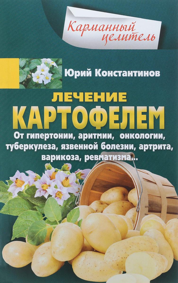 Юрий Константинов Лечение картофелем от гипертонии, аритмии, онкологии, туберкулеза, язвенной болезни