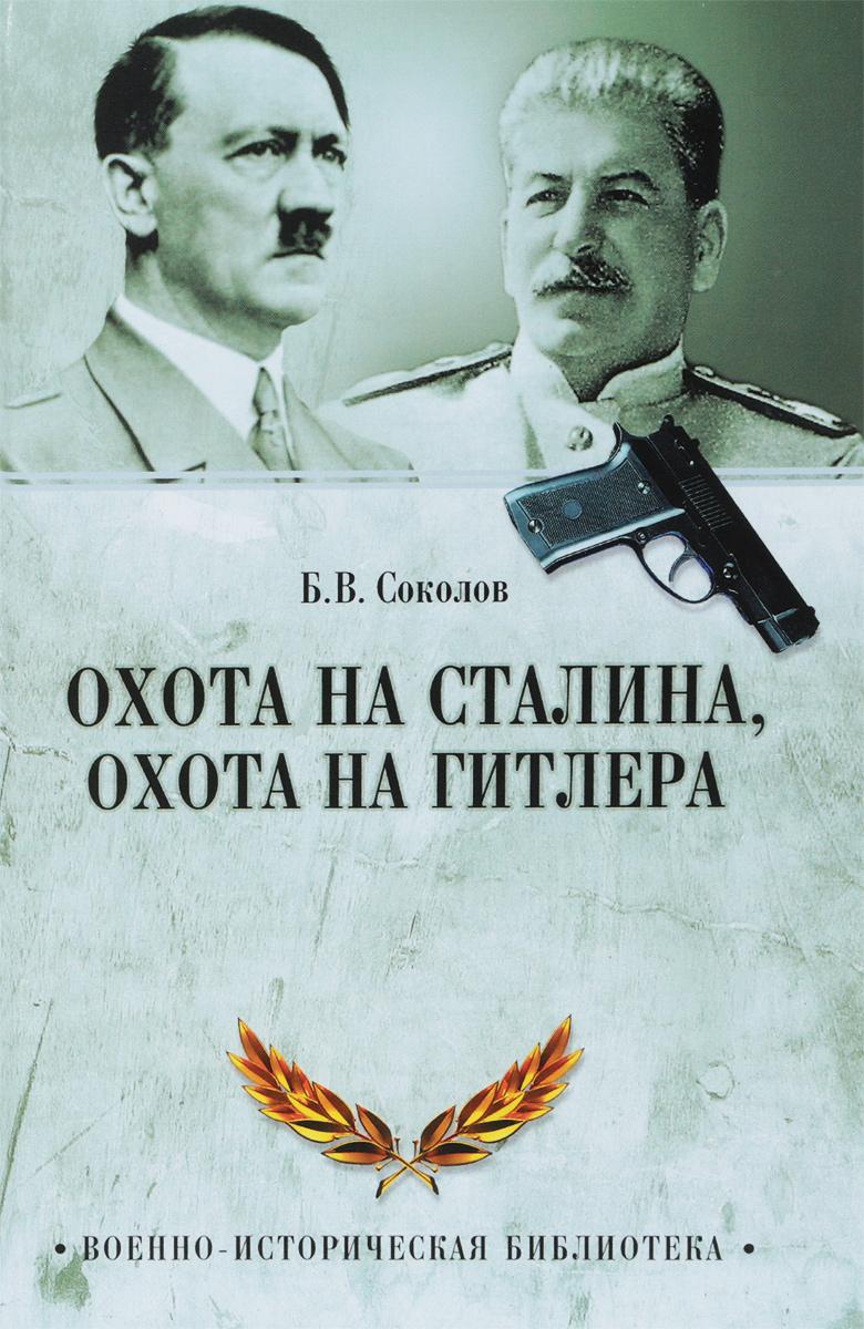 Б. В. Соколов Охота на Сталина, охота на Гитлера. Тайная борьба спецслужб