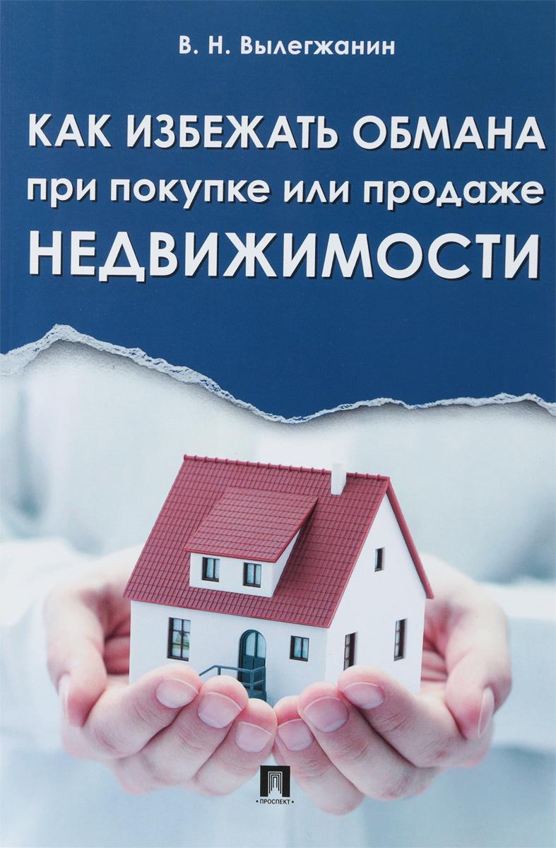 В. Н. Вылегжанин. Как избежать обмана при покупке или продаже недвижимости