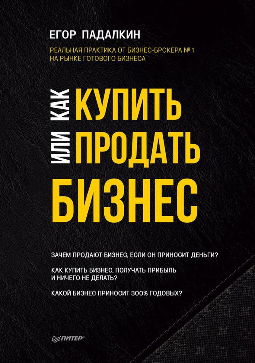 Егор Падалкин Как купить или продать бизнес. Пособие для бизнесмена