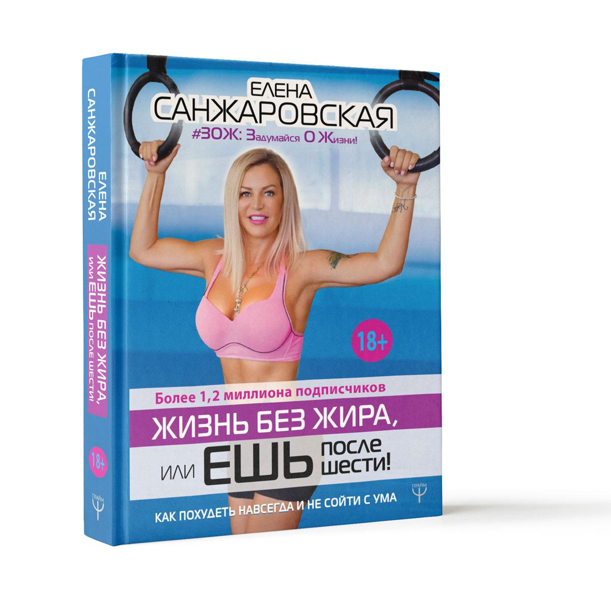 Елена Санжаровская Жизнь без жира, или ешь после шести! Как похудеть навсегда и не сойти с ума