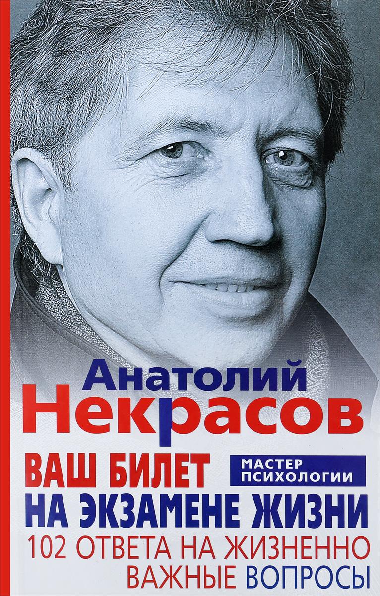Анатолий Некрасов Ваш билет на экзамене жизни. 102 ответа на жизненно важные вопросы