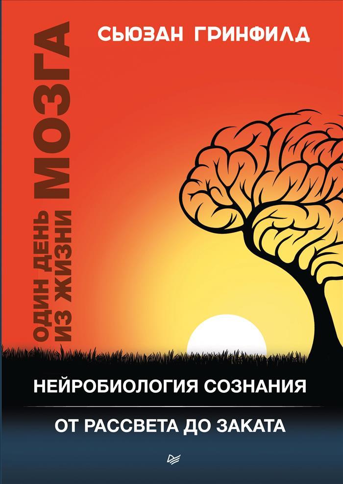 Сьюзан Гринфилд Один день из жизни мозга. Нейробиология сознания от рассвета до заката
