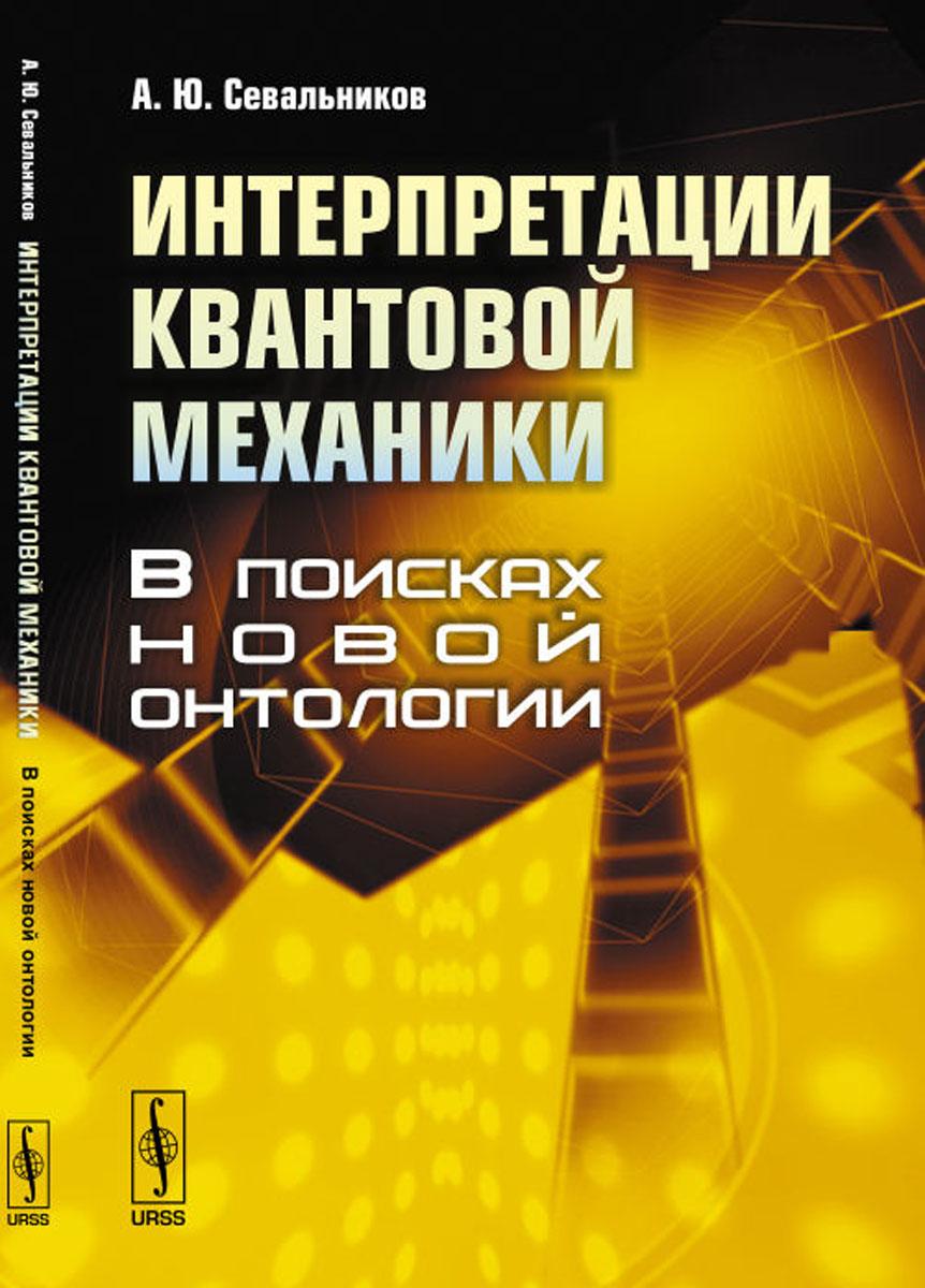 купить Севальников А.Ю. Интерпретации квантовой механики. В поисках новой онтологии онлайн
