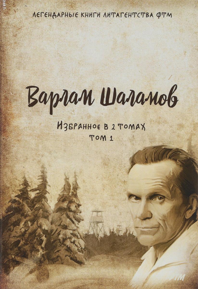 Шаламов Варлам Тихонович Избранное в двух томах. Том I