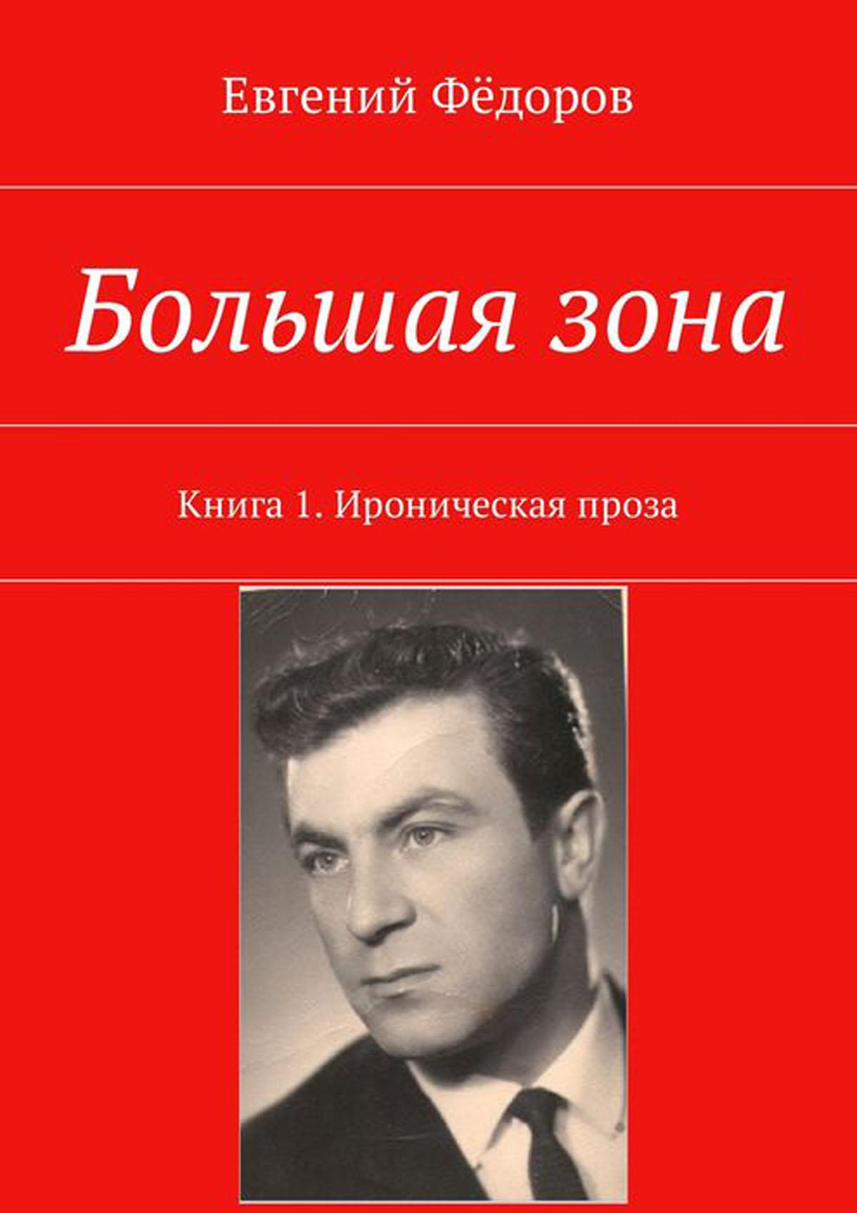 Фёдоров Евгений Большая зона. Книга 1. Ироническая проза