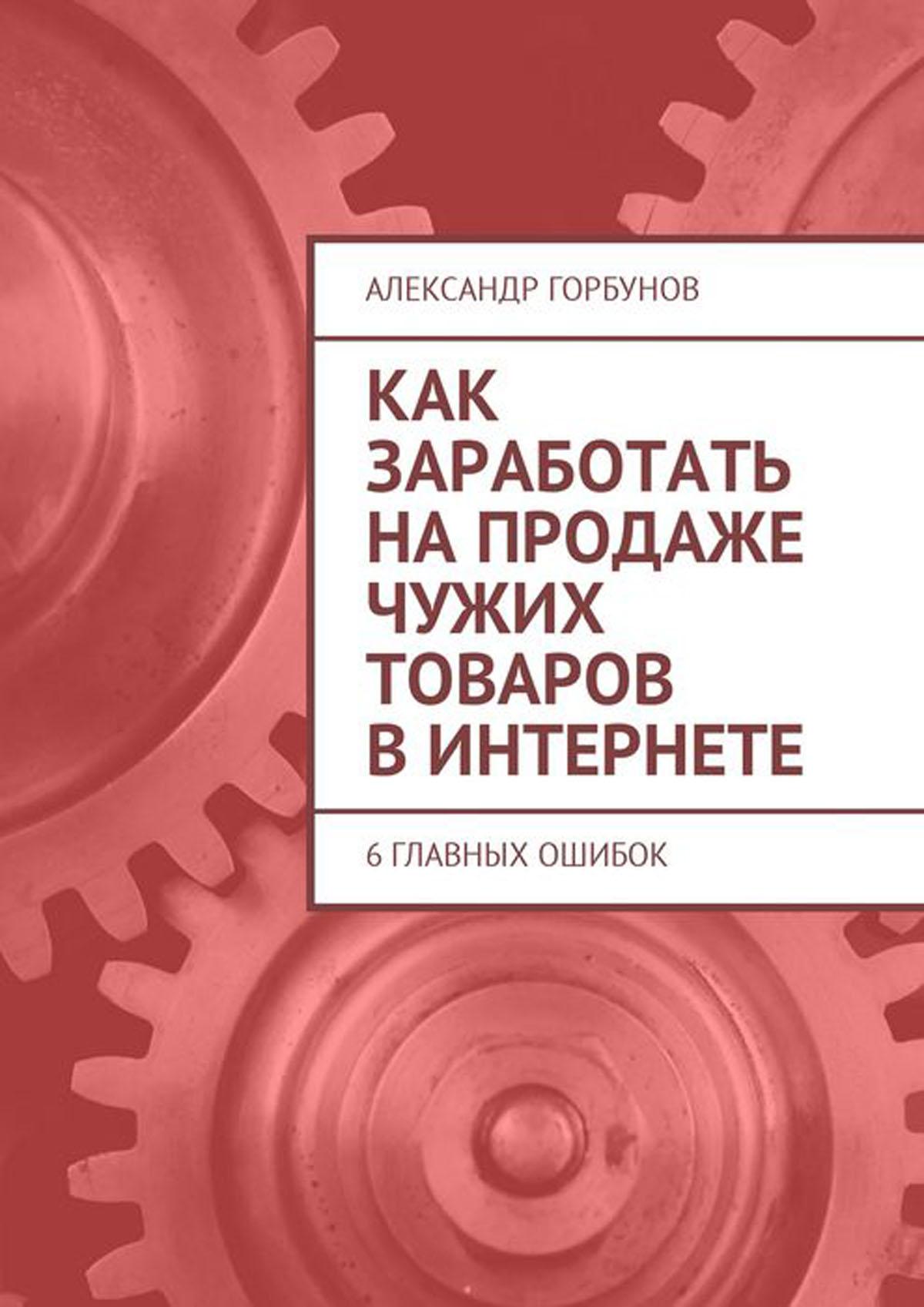 Горбунов Александр Как заработать на продаже чужих товаров в Интернете. 6 главных ошибок