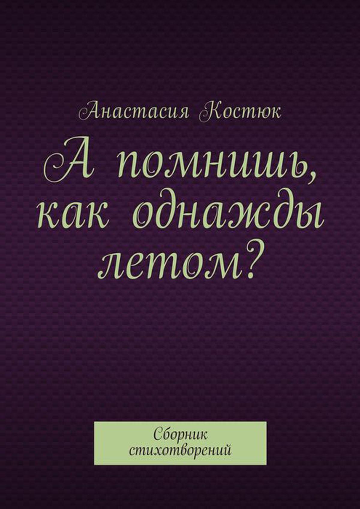 Костюк Анастасия А помнишь, как однажды летом?. Сборник стихотворений
