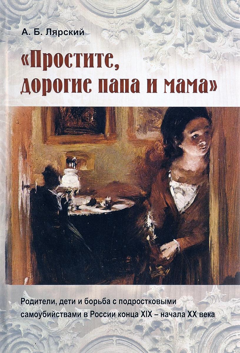 Александр Лярский Простите, дорогие папа и мама. Родители, дети и борьба с подростковыми самоубийствами в России