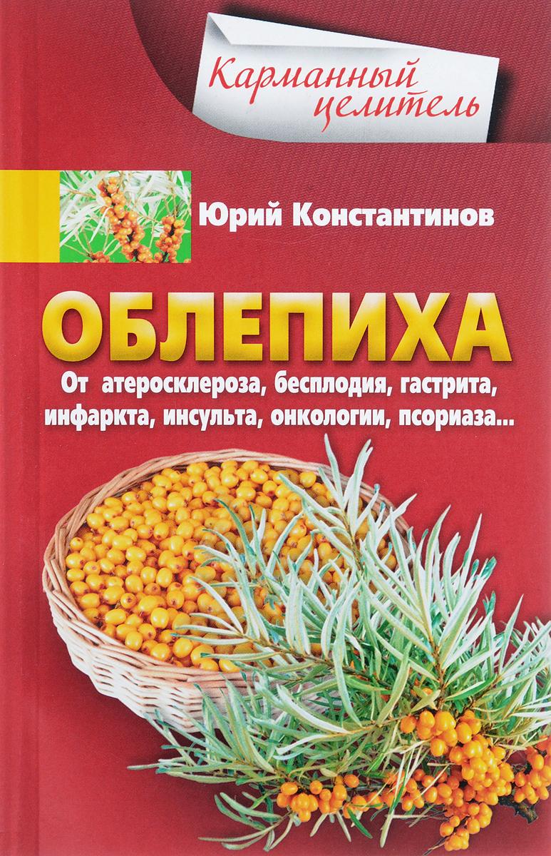 Константинов Юрий Облепиха от атеросклероза, бесплодия, гастрита, инфаркта, инсульта, онкологии, псориаза