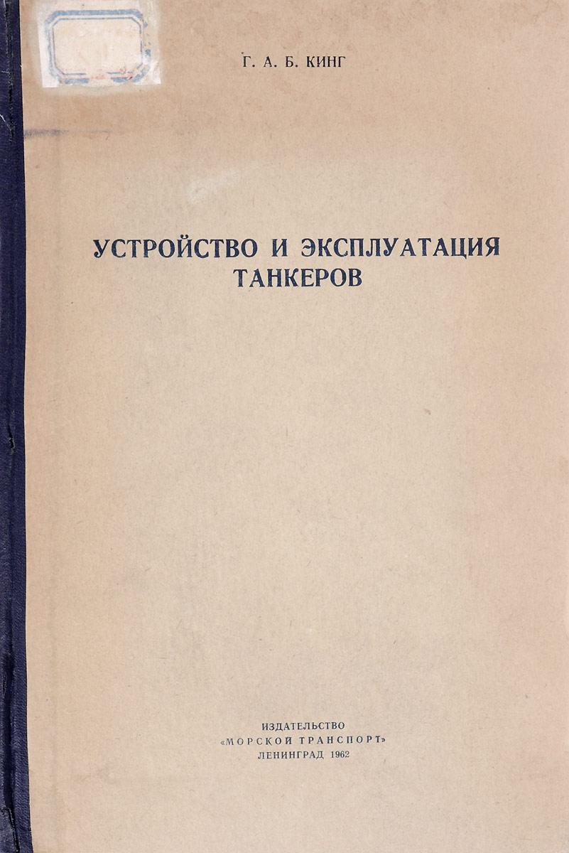 Г.А.Б. Кинг Устройство и эксплуатация танкеров