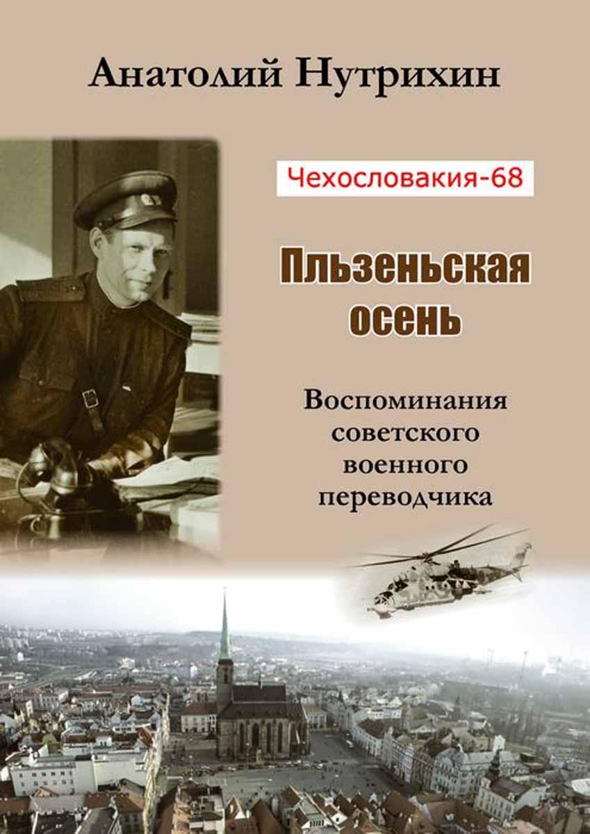 Нутрихин Анатолий Чехословакия-68. Пльзеньская осень. Воспоминания советского военного переводчика