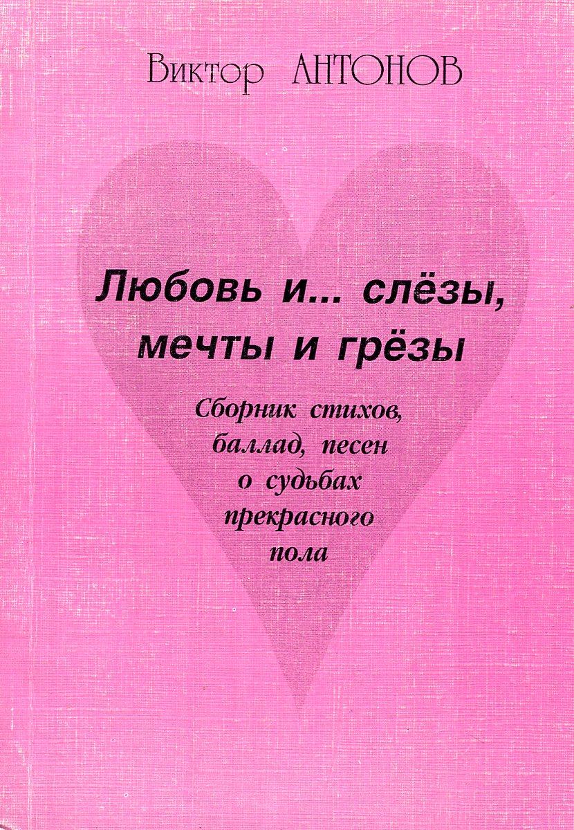 Виктор Антонов Любовь и… слезы, мечты и грезы колесова о и жизнь и слезы и любовь