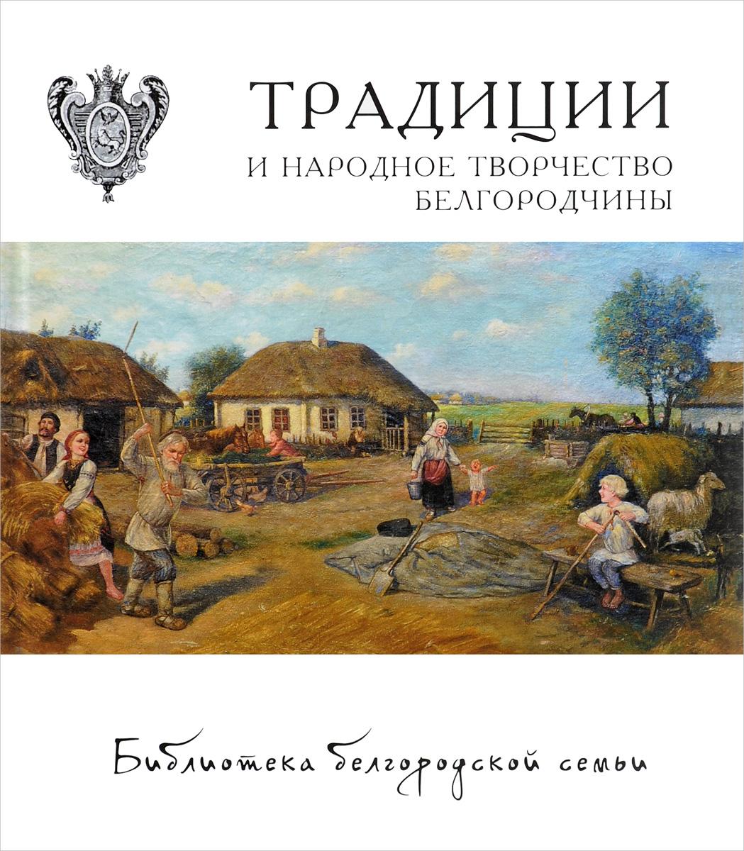 Михаил Жиров, Ольга Жирова, Мария Емельянова Традиции и народное творчество Белгородчины