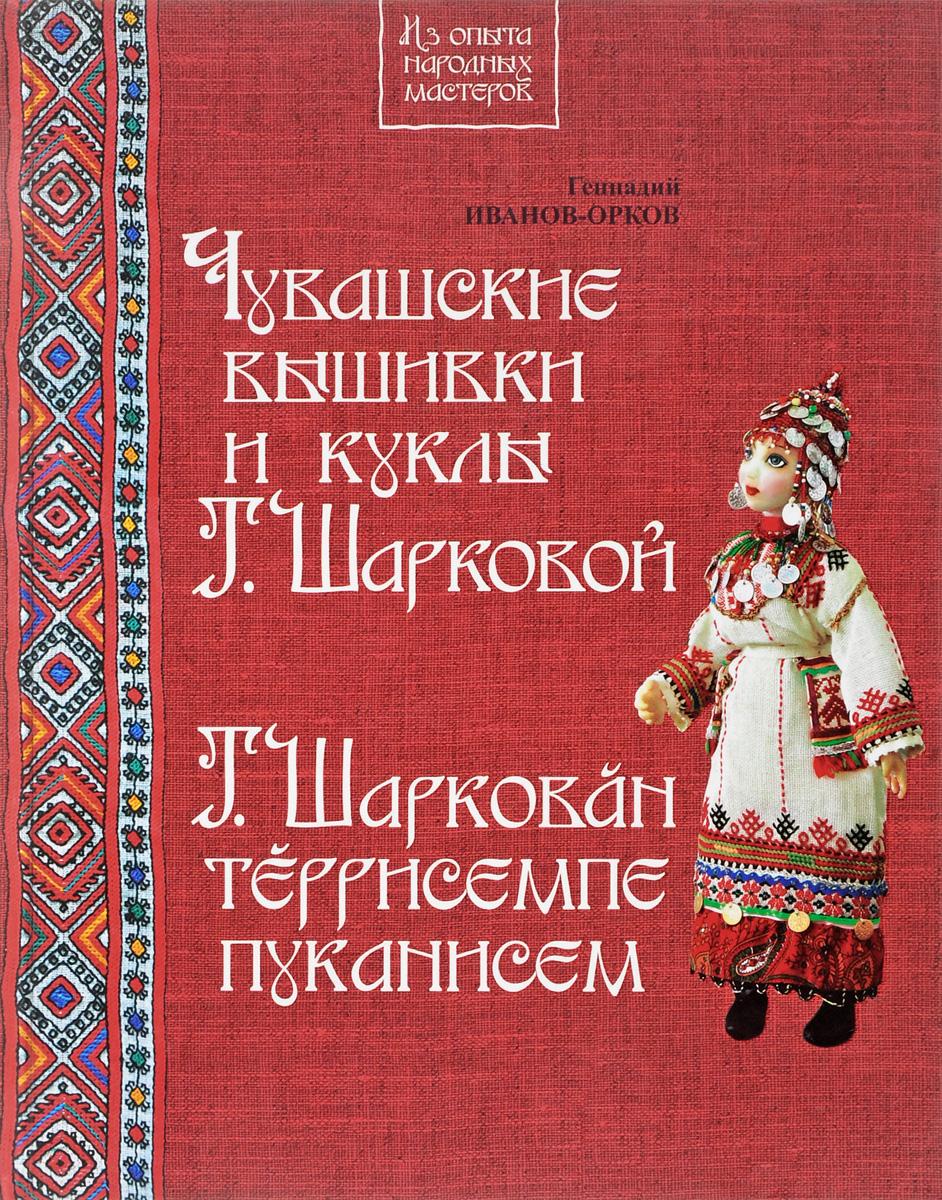 Геннадий Иванов-Орков Чувашские вышивки и куклы Т.Шарковой. Книга-альбом