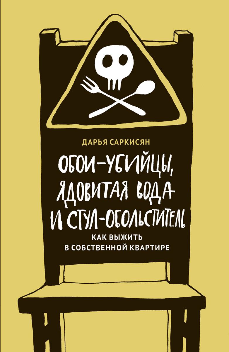 Саркисян Дарья Владимировна. Обои-убийцы, ядовитая вода и стул-обольститель. Как выжить в собственной квартире 0x0