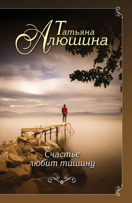 Татьяна Алюшина Счастье любит тишину