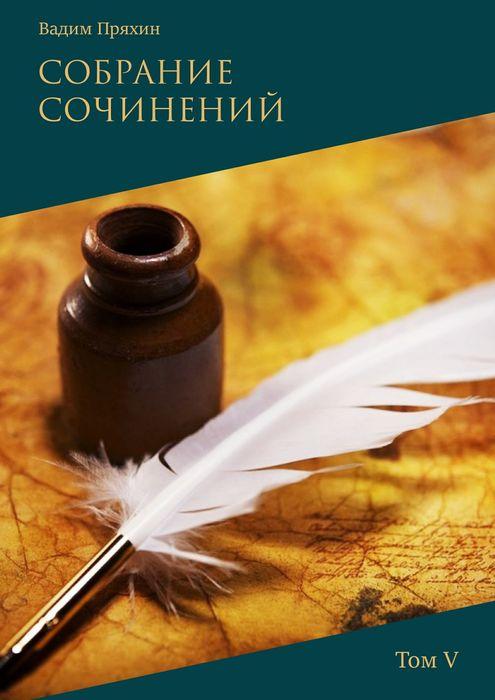 Пряхин Вадим Вадим Пряхин. Собрание сочинений . Том 5