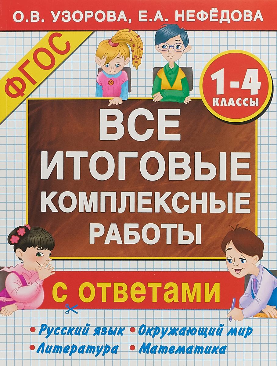 О. В. Узорова, Е. А. Нефедова Русский язык. Окружающий мир. Литература. Математика. 1-4 классы. Все итоговые комплексные работы с ответами
