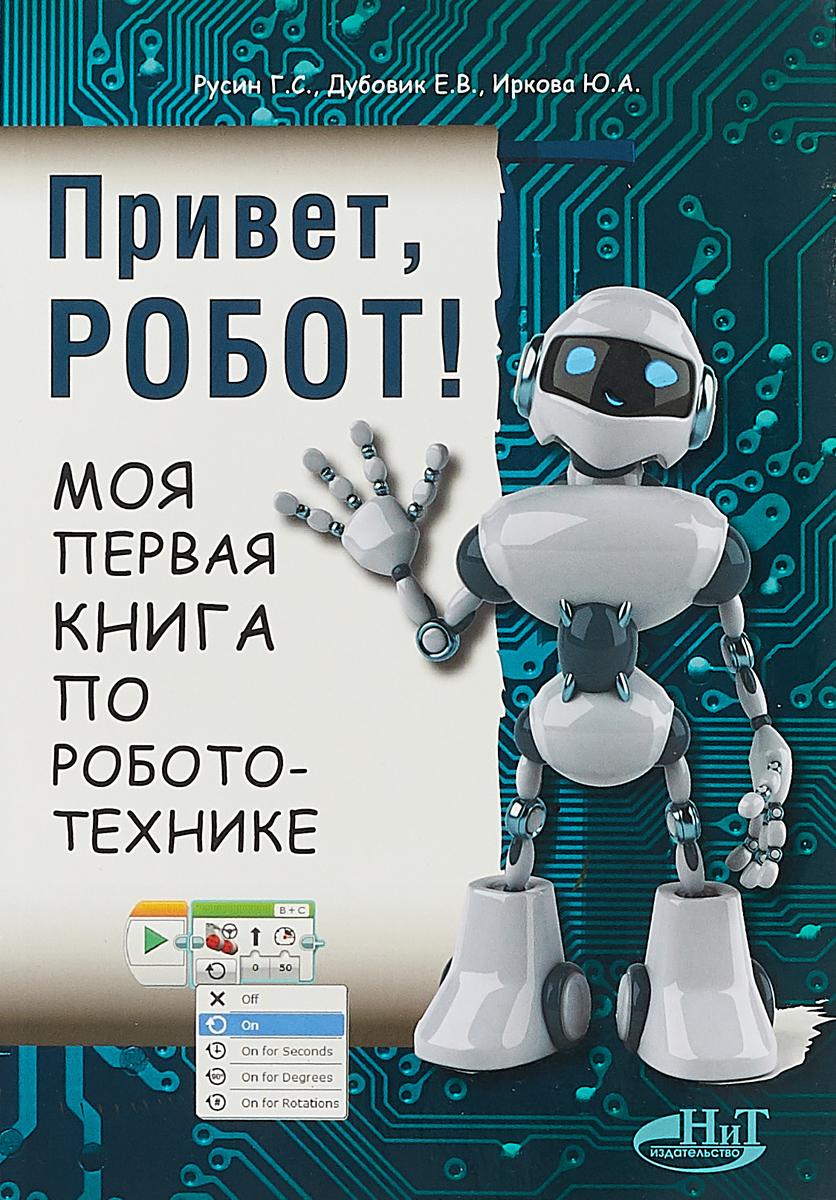 Г. С. Русин, Е. В. Дубовик, Ю. А. Иркова Привет, робот! Моя первая книга по робототехнике