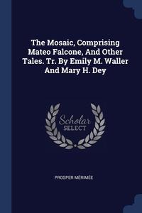 The Mosaic, Comprising Mateo Falcone, And Other Tales. Tr. By Emily M. Waller And Mary H. Dey