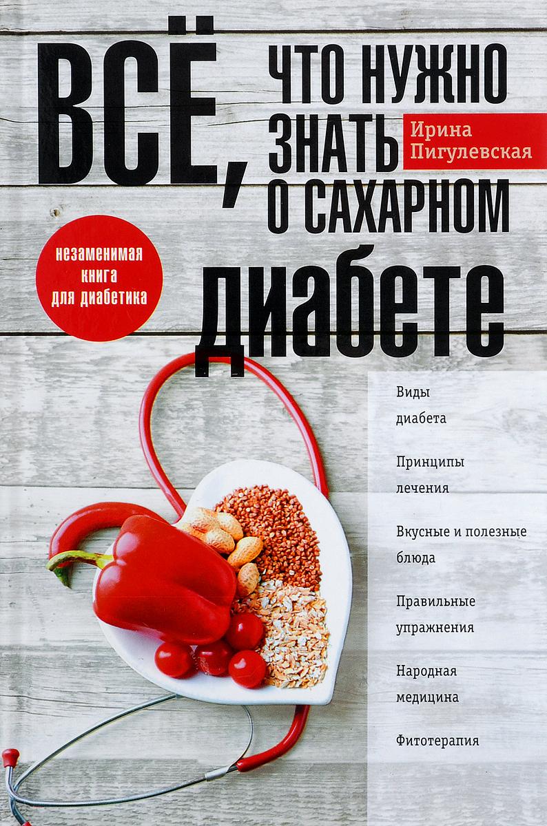 Ирина Пигулевская Все, что нужно знать о сахарном диабете малкина пых ирина германовна диабет освободиться и забыть навсегда