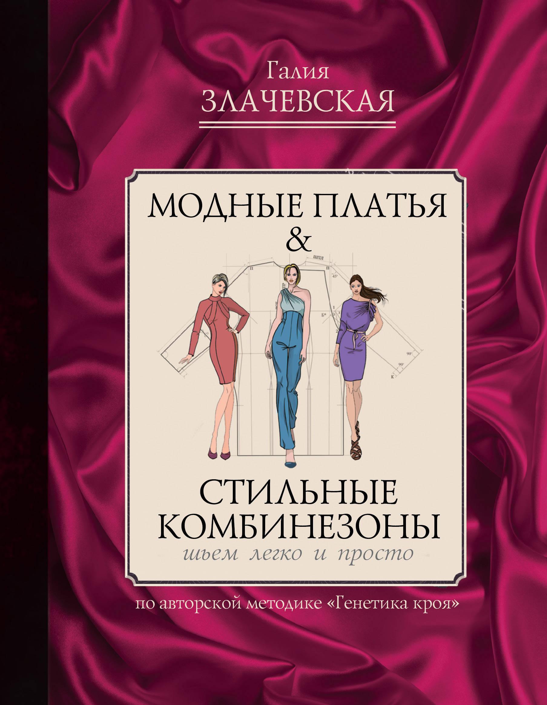 Галия Злачевская Модные платья & стильные комбинезоны. Шьем легко и просто
