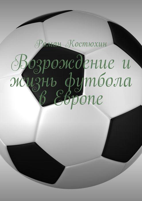 Костюхин Роман Возрождение и жизнь футбола в Европе. Возрождение, организации, награды, великолепные клубы