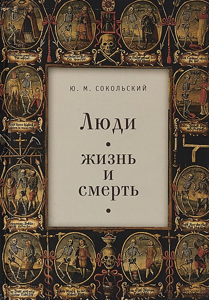 Ю. М. Сокольский Люди. Жизнь и смерть