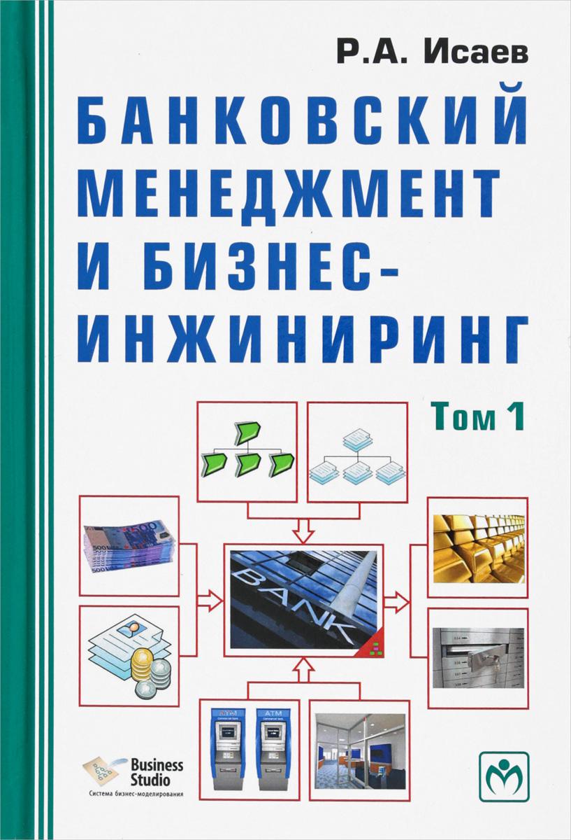 Р. А. Исаев Банковский менеджмент и бизнес-инжиниринг. В 2 томах. Том 1