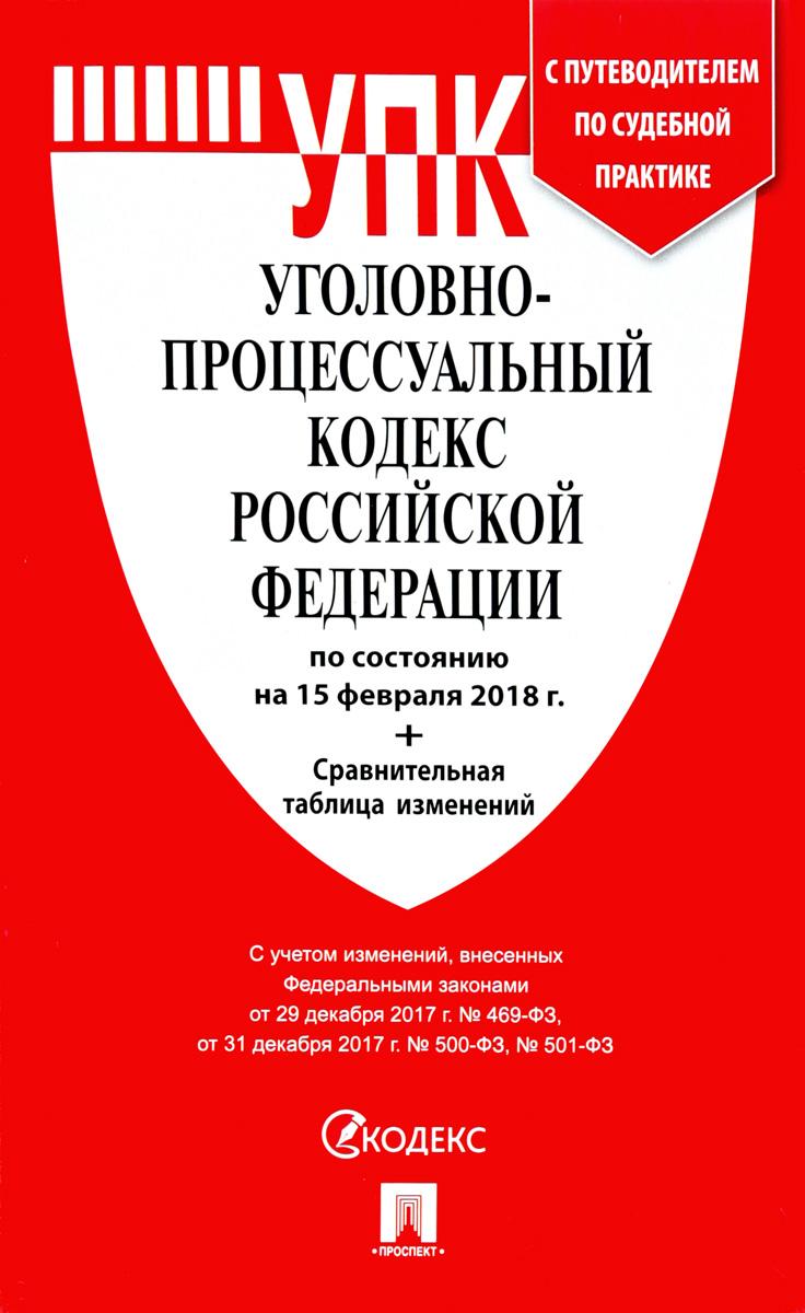 Уголовно-процессуальный кодекс Российской Федерации по состоянию на 15.02.2018 г.