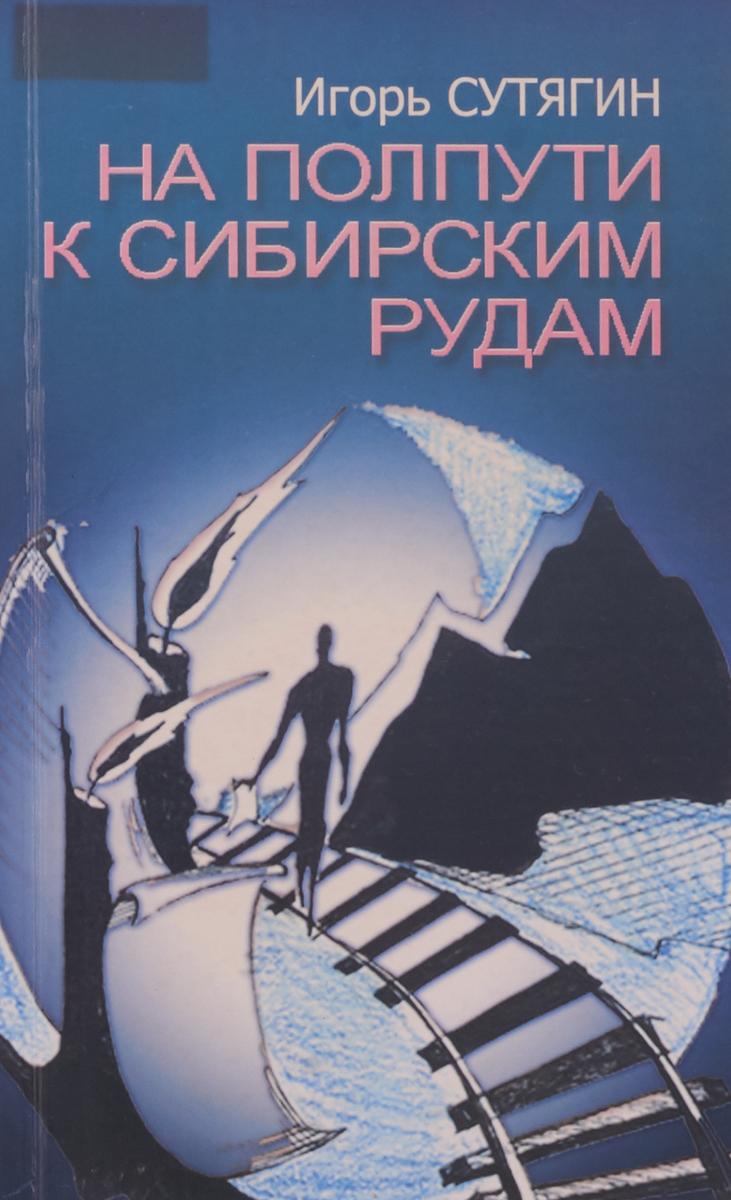 Игорь Сутягин На полпути к сибирским рудам саид нафиси на полпути в рай