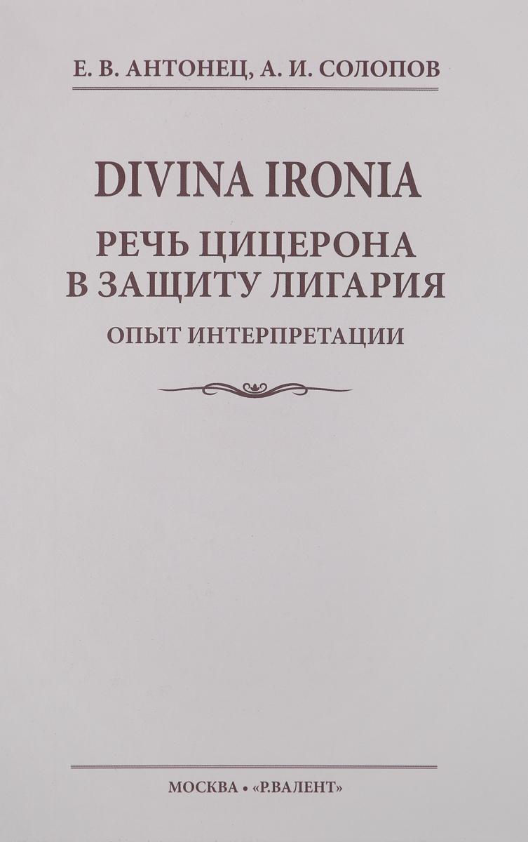 Е. В. Антонец, А. И. Солопов Divina Ironia. Речь Цицерона в защиту Лигария. Опыт интерпретации