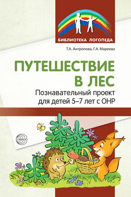 Антропова Т.А., Мареева Г.А. Путешествие в лес. Познавательный проект для детей 5-7 лет с ОНР