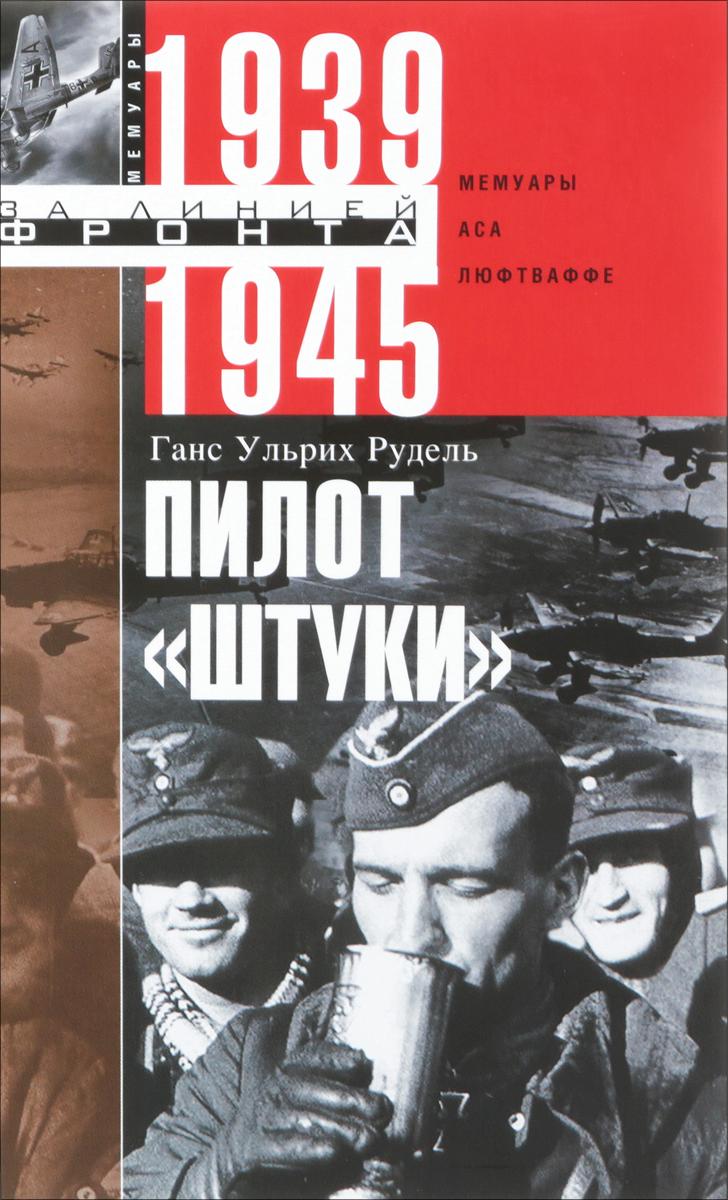 """Ганс Рудель Пилот """"Штуки"""". Мемуары аса люфтваффе 1939-1945"""