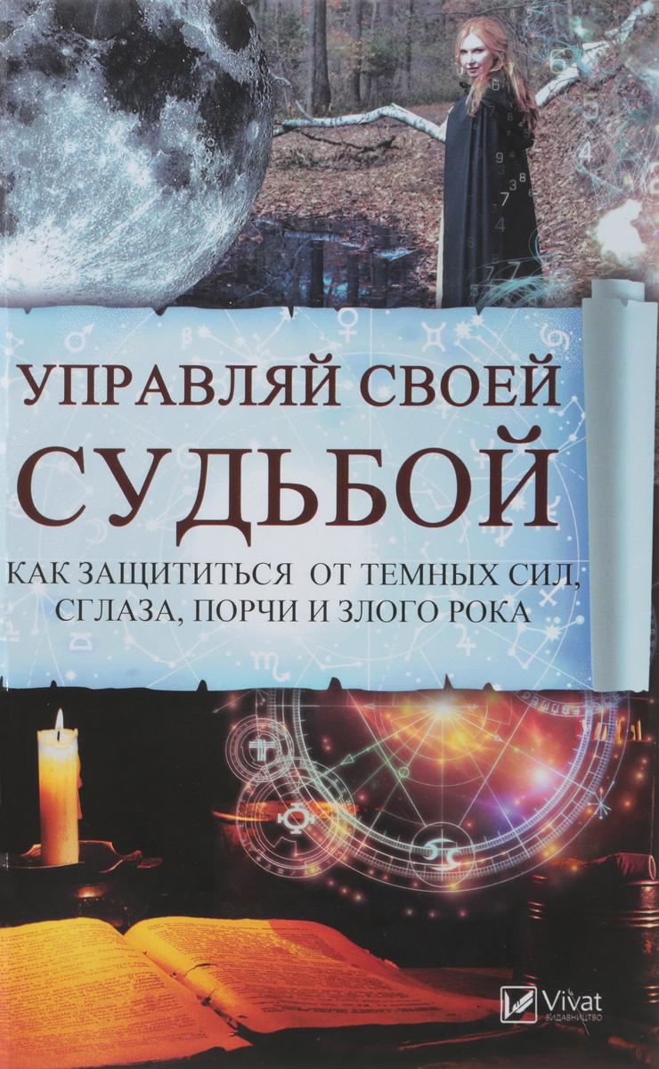 Анатолий Воронов Управляй своей судьбой. Как защитится от темных сил, сглаза, порчи и злого рока