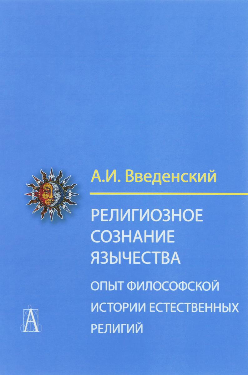 А. И. Введенский Религиозное сознание язычества. Опыт философской истории естественных религий