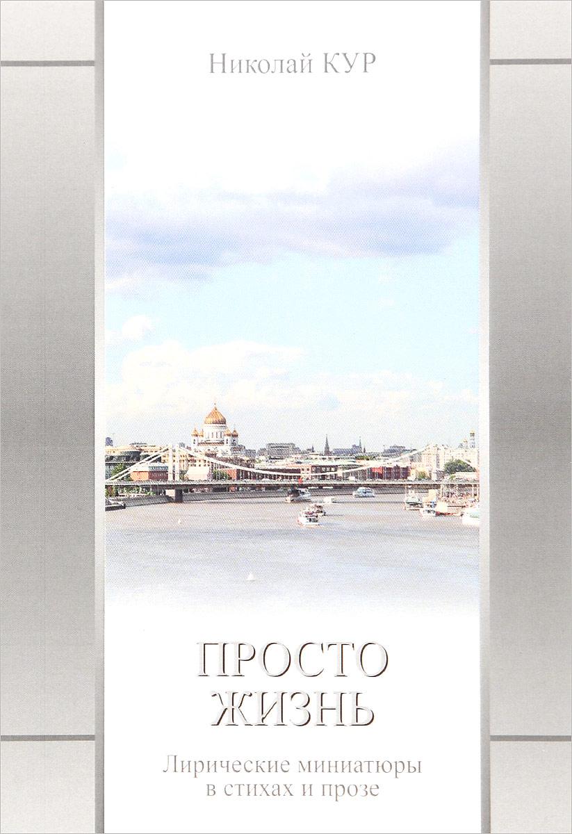 Николай Кур Просто жизнь. Лирические миниатюры в стихах и прозе