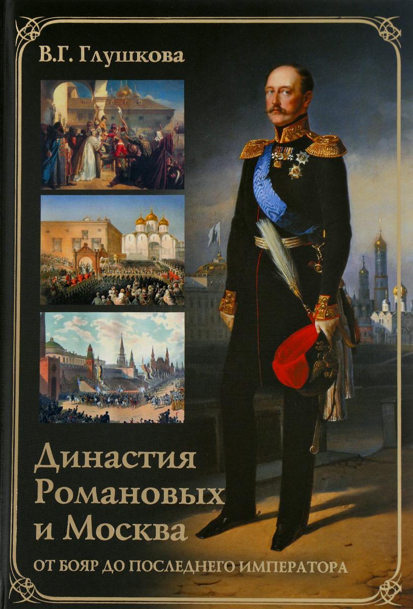 В. Г. Глушкова Династия Романовых и Москва. От бояр до последнего императора
