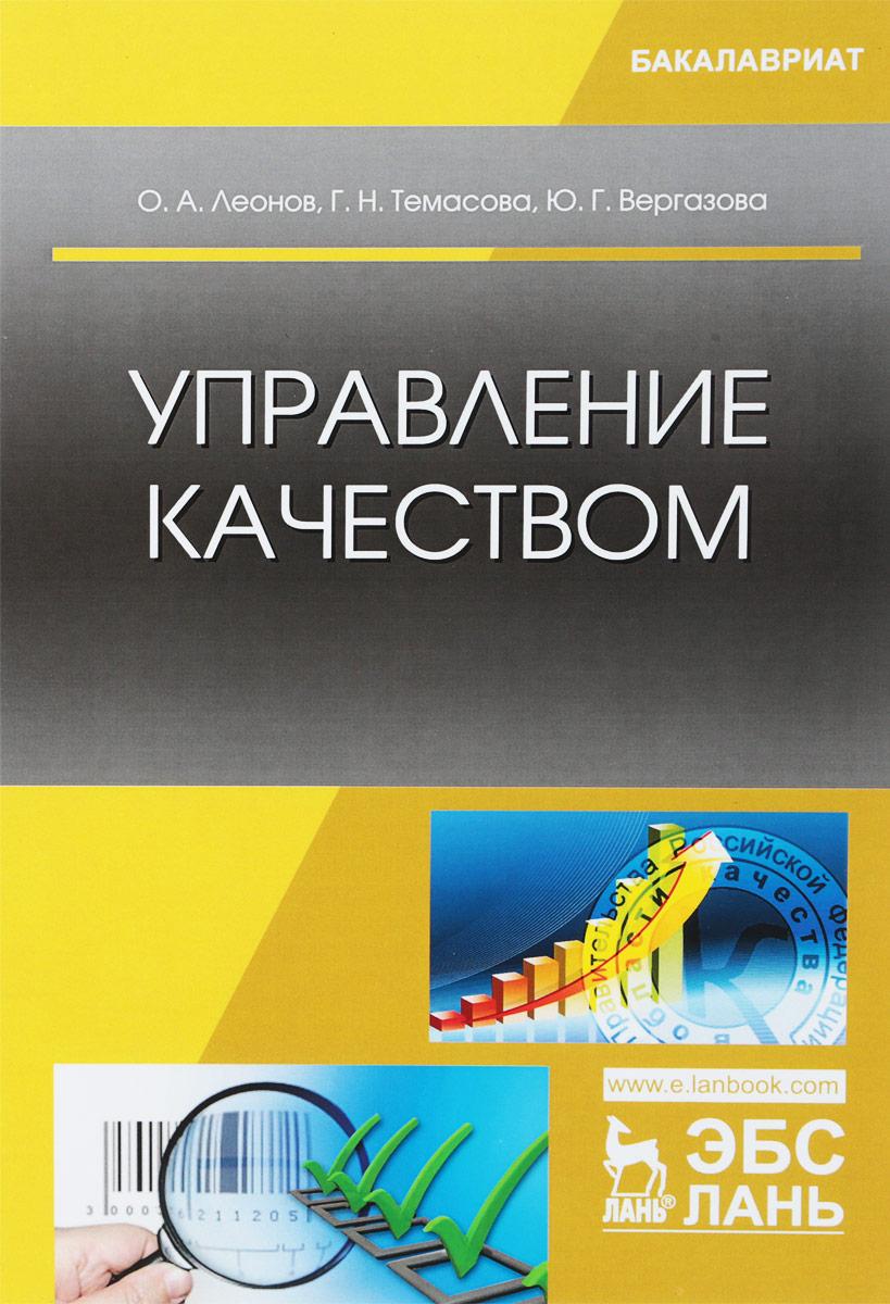 О. А. Леонов, Г. Н. Темасова, Ю. Г. Вергазова Управление качеством. Учебник