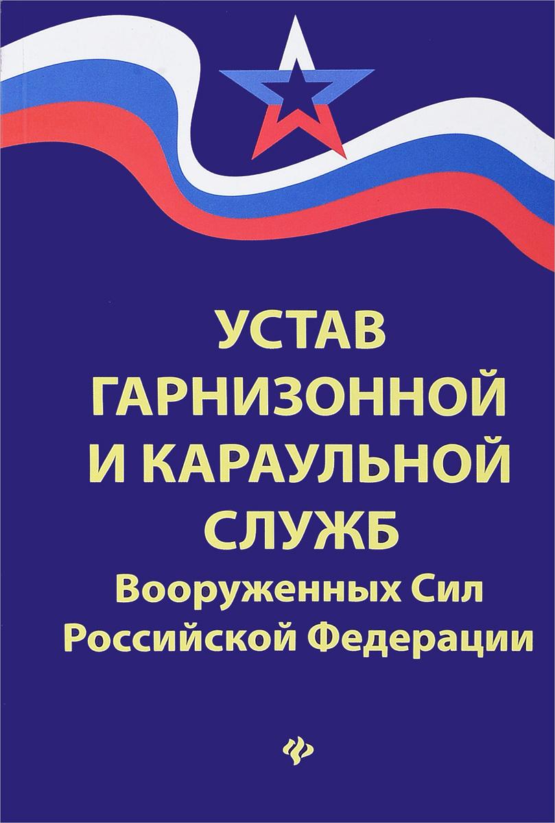 Устав гарнизонной и караульной служб Вооруженных Сил Российской Федерации неизвестный автор воинский устав о гарнизонной службе